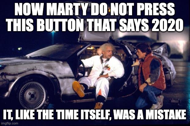 now listen marty 2020 was a mistake |  NOW MARTY DO NOT PRESS THIS BUTTON THAT SAYS 2020; IT, LIKE THE TIME ITSELF, WAS A MISTAKE | image tagged in back to the future | made w/ Imgflip meme maker