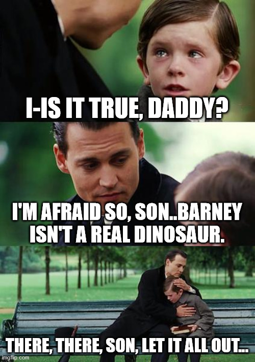 Finding Neverland Meme |  I-IS IT TRUE, DADDY? I'M AFRAID SO, SON..BARNEY ISN'T A REAL DINOSAUR. THERE, THERE, SON, LET IT ALL OUT... | image tagged in memes,finding neverland | made w/ Imgflip meme maker