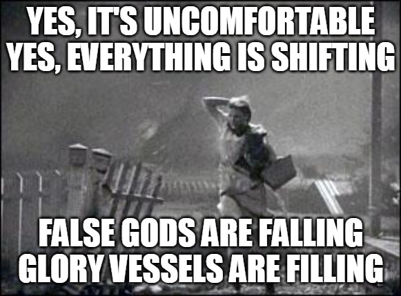 Glory Vessels |  YES, IT'S UNCOMFORTABLE YES, EVERYTHING IS SHIFTING; FALSE GODS ARE FALLING GLORY VESSELS ARE FILLING | image tagged in wizard of oz,change,false,gods | made w/ Imgflip meme maker