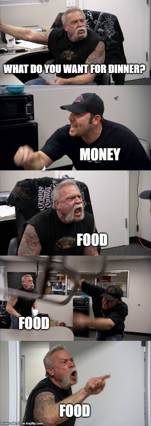 Dinner |  WHAT DO YOU WANT FOR DINNER? MONEY; FOOD; FOOD; FOOD | image tagged in memes,american chopper argument,dinner,money,food | made w/ Imgflip meme maker