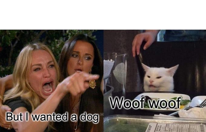 Woof |  Woof woof; But I wanted a dog | image tagged in memes,woman yelling at cat | made w/ Imgflip meme maker