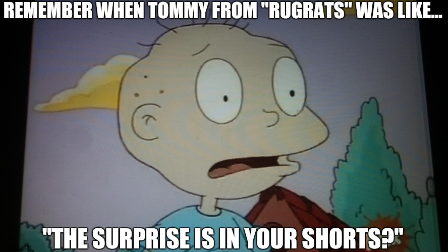 "Um... That's what she said? (I am so sorry, ImgFlip.) |  REMEMBER WHEN TOMMY FROM ""RUGRATS"" WAS LIKE... ""THE SURPRISE IS IN YOUR SHORTS?"" 