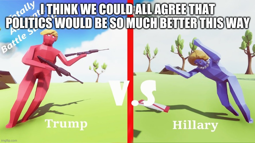 I THINK WE COULD ALL AGREE THAT POLITICS WOULD BE SO MUCH BETTER THIS WAY | image tagged in donald trump approves | made w/ Imgflip meme maker
