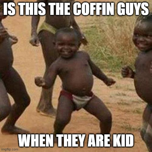 Third World Success Kid |  IS THIS THE COFFIN GUYS; WHEN THEY ARE KID | image tagged in memes,third world success kid | made w/ Imgflip meme maker