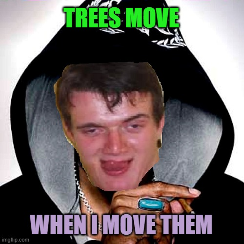 10 guy Snoop Dogg | TREES MOVE WHEN I MOVE THEM | image tagged in 10 guy snoop dogg | made w/ Imgflip meme maker