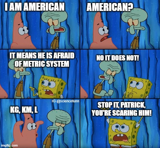 Americans are afraid of metric system |  I AM AMERICAN; AMERICAN? IT MEANS HE IS AFRAID OF METRIC SYSTEM; NO IT DOES NOT! IG @sciencefunn; STOP IT, PATRICK, YOU'RE SCARING HIM! KG, KM, L | image tagged in stop it patrick you're scaring him | made w/ Imgflip meme maker