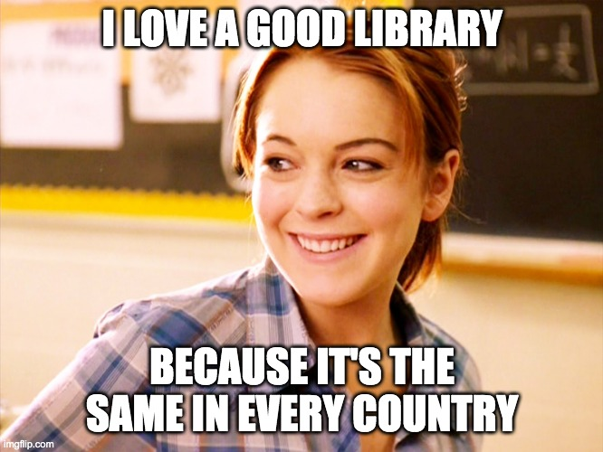 I LOVE A GOOD LIBRARY; BECAUSE IT'S THE SAME IN EVERY COUNTRY | made w/ Imgflip meme maker