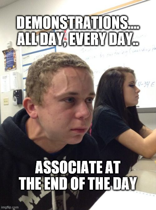 Hold fart | DEMONSTRATIONS.... ALL DAY, EVERY DAY.. ASSOCIATE AT THE END OF THE DAY | image tagged in hold fart | made w/ Imgflip meme maker