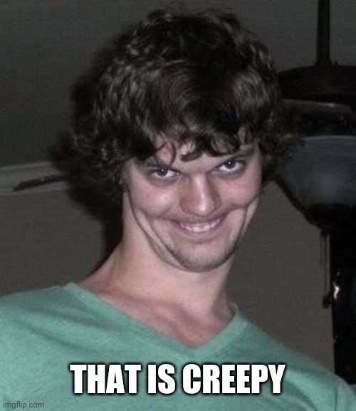 Creepy guy  | THAT IS CREEPY | image tagged in creepy guy | made w/ Imgflip meme maker