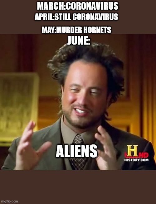 Ancient Aliens |  MARCH:CORONAVIRUS; APRIL:STILL CORONAVIRUS; MAY:MURDER HORNETS; JUNE:; ALIENS | image tagged in memes,ancient aliens,coronavirus,2020 | made w/ Imgflip meme maker