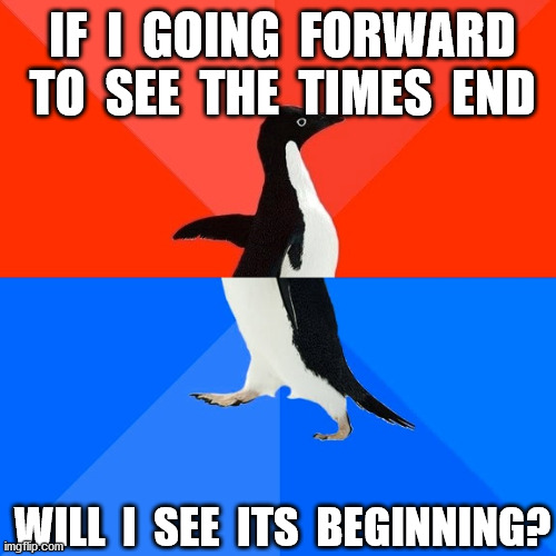 confused |  IF  I  GOING  FORWARD TO  SEE  THE  TIMES  END; WILL  I  SEE  ITS  BEGINNING? | image tagged in memes,socially awesome awkward penguin,becoming crazy in quarantine | made w/ Imgflip meme maker
