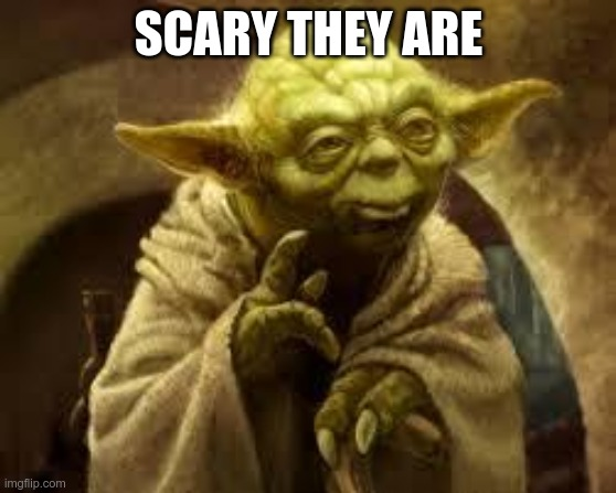 yoda | SCARY THEY ARE | image tagged in yoda | made w/ Imgflip meme maker