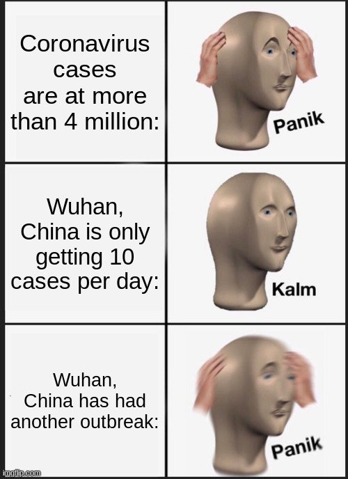 uh oh... |  Coronavirus cases are at more than 4 million:; Wuhan, China is only getting 10 cases per day:; Wuhan, China has had another outbreak: | image tagged in memes,panik kalm panik,wuhan,china,another outbreak of covid 19 | made w/ Imgflip meme maker