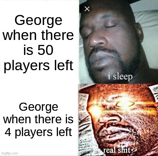 George playing fortnite |  George when there is 50 players left; George when there is 4 players left | image tagged in memes,sleeping shaq | made w/ Imgflip meme maker