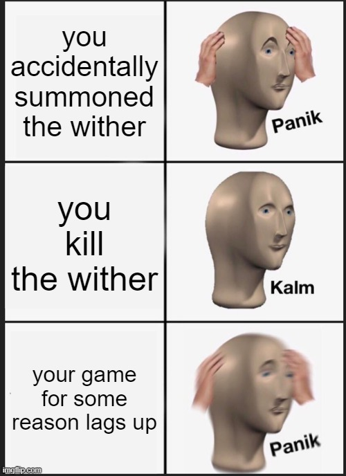 Panik Kalm Panik Meme | you accidentally summoned the wither you kill the wither your game for some reason lags up | image tagged in memes,panik kalm panik | made w/ Imgflip meme maker