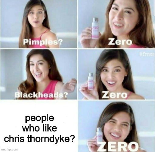 lol |  people who like chris thorndyke? | image tagged in pimples zero,chris thorndyke | made w/ Imgflip meme maker