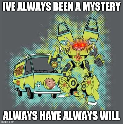 Mystery Machine Transformer |  IVE ALWAYS BEEN A MYSTERY; ALWAYS HAVE ALWAYS WILL | image tagged in mystery machine transformer | made w/ Imgflip meme maker