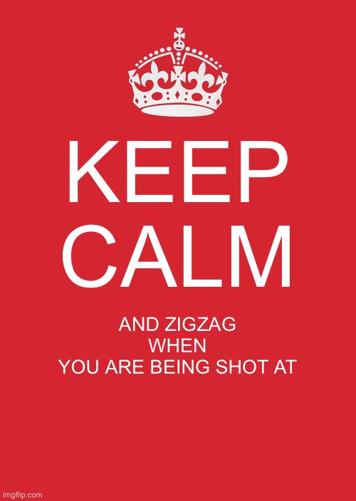 Keep calm and zigzag |  KEEP CALM; AND ZIGZAG WHEN YOU ARE BEING SHOT AT | image tagged in memes,keep calm and carry on red | made w/ Imgflip meme maker