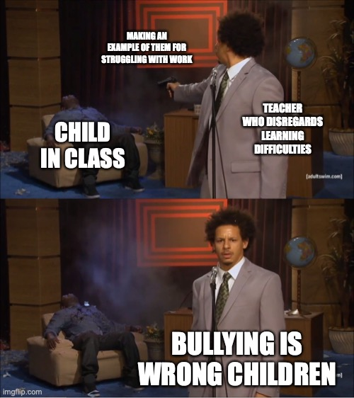 Bullying is Wrong |  MAKING AN EXAMPLE OF THEM FOR STRUGGLING WITH WORK; TEACHER WHO DISREGARDS LEARNING DIFFICULTIES; CHILD IN CLASS; BULLYING IS WRONG CHILDREN | image tagged in memes,who killed hannibal | made w/ Imgflip meme maker