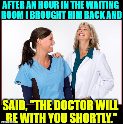 "AFTER AN HOUR IN THE WAITING  ROOM I BROUGHT HIM BACK AND SAID, ""THE DOCTOR WILL  BE WITH YOU SHORTLY."" 