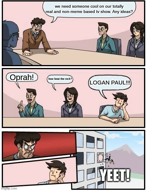 sorry i just cant get over it |  we need someone cool on our totally real and non-meme based tv show. Any ideas? Oprah! how bout the rock? LOGAN PAUL!!! YEET! | image tagged in memes,boardroom meeting suggestion,life matters,logan paul,shame | made w/ Imgflip meme maker