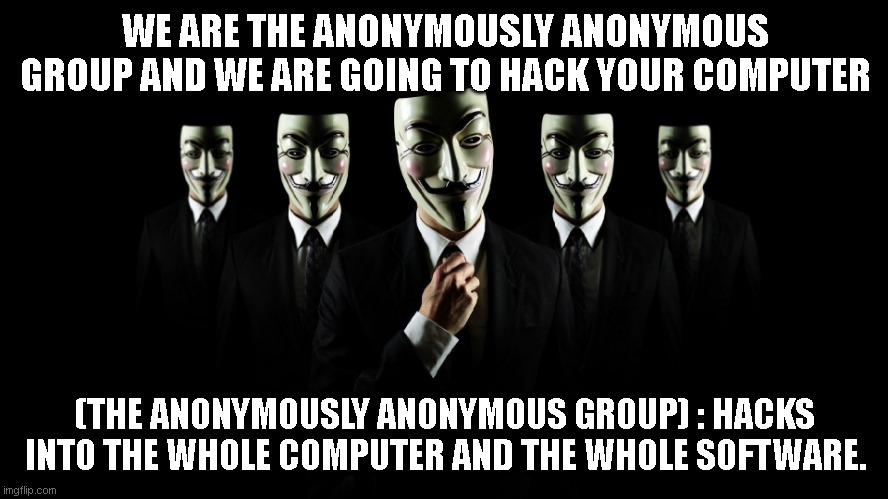 The Anonymously Anonymous group |  WE ARE THE ANONYMOUSLY ANONYMOUS GROUP AND WE ARE GOING TO HACK YOUR COMPUTER; (THE ANONYMOUSLY ANONYMOUS GROUP) : HACKS INTO THE WHOLE COMPUTER AND THE WHOLE SOFTWARE. | image tagged in hax,hacks,hacking,anonymous,hackers,hacker | made w/ Imgflip meme maker