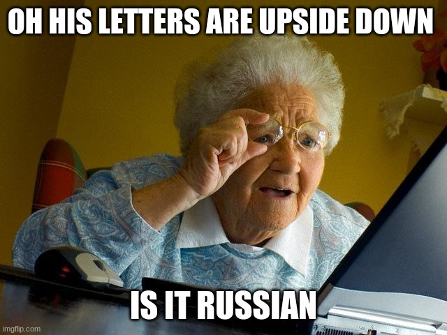 Grandma Finds The Internet Meme | OH HIS LETTERS ARE UPSIDE DOWN IS IT RUSSIAN | image tagged in memes,grandma finds the internet | made w/ Imgflip meme maker