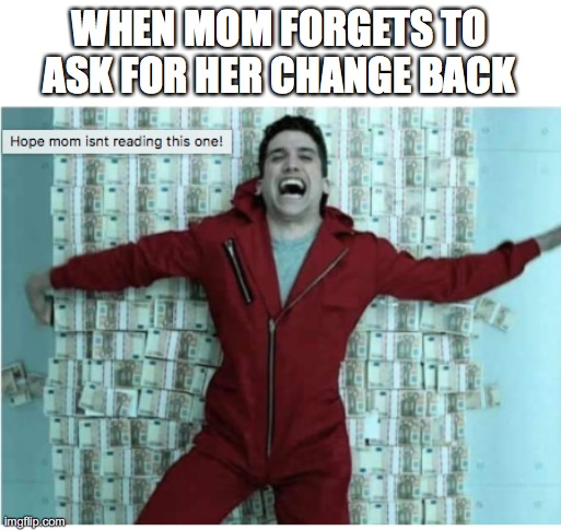 MONEY HEIST |  WHEN MOM FORGETS TO ASK FOR HER CHANGE BACK | image tagged in money heist,netflix,meme | made w/ Imgflip meme maker