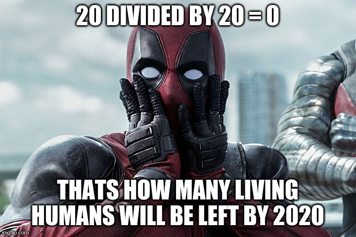 year of the die |  20 DIVIDED BY 20 = 0; THATS HOW MANY LIVING HUMANS WILL BE LEFT BY 2020 | image tagged in deadpool - gasp | made w/ Imgflip meme maker