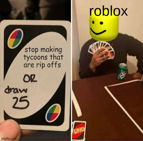 UNO Draw 25 Cards Meme |  roblox; stop making tycoons that are rip offs | image tagged in memes,uno draw 25 cards | made w/ Imgflip meme maker