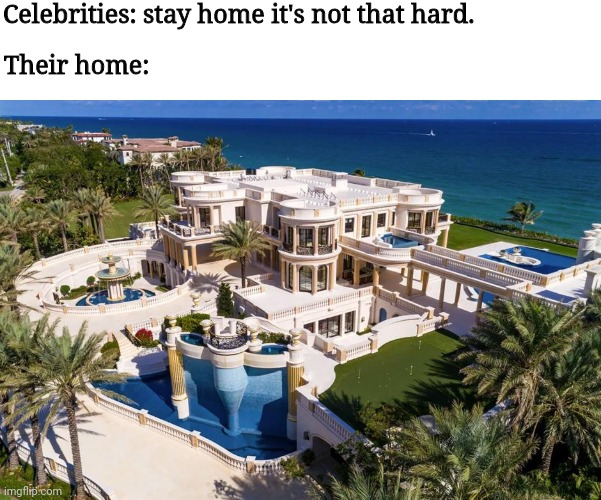Bitch stfu |  Celebrities: stay home it's not that hard. Their home: | image tagged in quarantine,celebrities | made w/ Imgflip meme maker