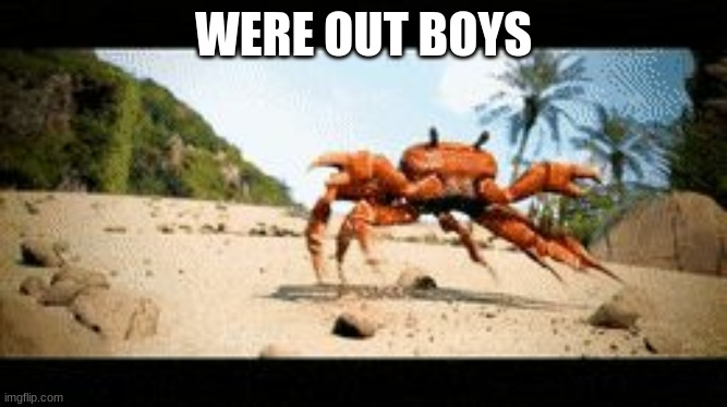 Crab rave gif | WERE OUT BOYS | image tagged in crab rave gif | made w/ Imgflip meme maker