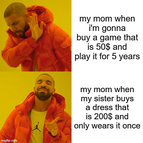 my mom is crazy |  my mom when i'm gonna buy a game that is 50$ and play it for 5 years; my mom when my sister buys a dress that is 200$ and only wears it once | image tagged in memes,drake hotline bling | made w/ Imgflip meme maker