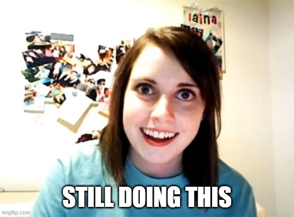 Overly Attached Girlfriend |  STILL DOING THIS | image tagged in memes,overly attached girlfriend | made w/ Imgflip meme maker