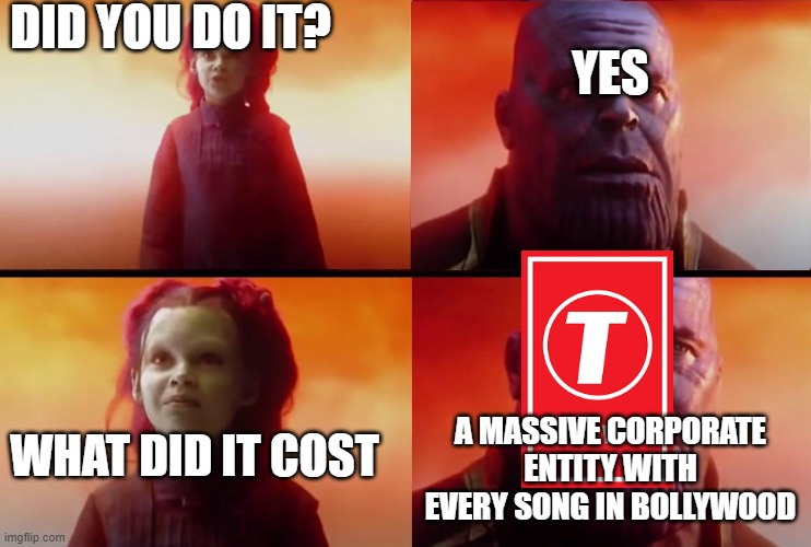 thanos what did it cost |  DID YOU DO IT? YES; WHAT DID IT COST; A MASSIVE CORPORATE ENTITY WITH EVERY SONG IN BOLLYWOOD | image tagged in thanos what did it cost | made w/ Imgflip meme maker