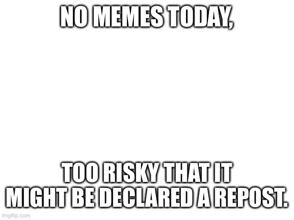 blank white template |  NO MEMES TODAY, TOO RISKY THAT IT MIGHT BE DECLARED A REPOST. | image tagged in blank white template | made w/ Imgflip meme maker