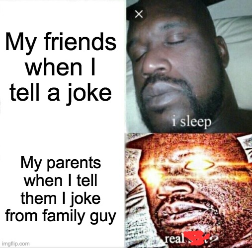 Sleeping Shaq Meme | My friends when I tell a joke My parents when I tell them I joke from family guy | image tagged in memes,sleeping shaq | made w/ Imgflip meme maker