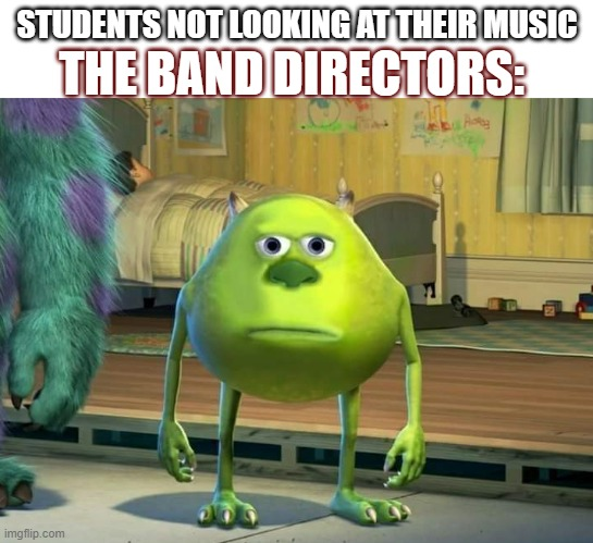 Band |  STUDENTS NOT LOOKING AT THEIR MUSIC; THE BAND DIRECTORS: | image tagged in mike wazowski | made w/ Imgflip meme maker
