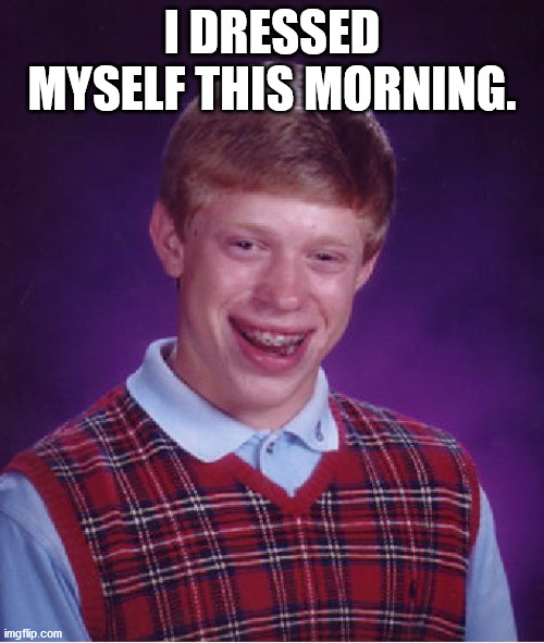 Bad Luck Brian |  I DRESSED MYSELF THIS MORNING. | image tagged in memes,bad luck brian | made w/ Imgflip meme maker