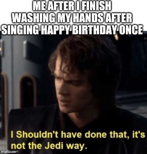 It's not the Jedi way |  ME AFTER I FINISH WASHING MY HANDS AFTER SINGING HAPPY BIRTHDAY ONCE | image tagged in its not the jedi way,coronavirus,star wars,hand washing | made w/ Imgflip meme maker