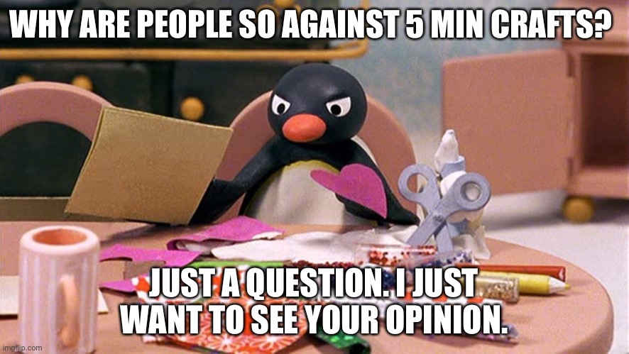 why? |  WHY ARE PEOPLE SO AGAINST 5 MIN CRAFTS? JUST A QUESTION. I JUST WANT TO SEE YOUR OPINION. | image tagged in angry penguin | made w/ Imgflip meme maker