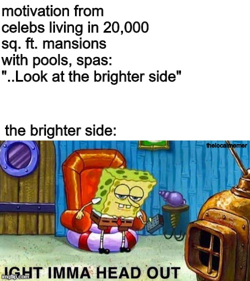 "Aight ima head out |  motivation from celebs living in 20,000 sq. ft. mansions with pools, spas: ""..Look at the brighter side""; the brighter side:; thelocalmemer 