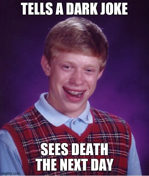 Bad Luck Brian Meme | TELLS A DARK JOKE SEES DEATH THE NEXT DAY | image tagged in memes,bad luck brian | made w/ Imgflip meme maker