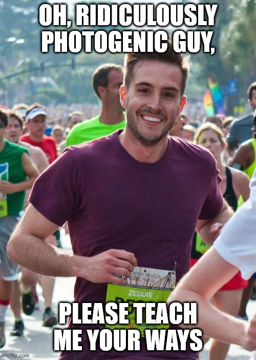 Ridiculously Photogenic Guy |  OH, RIDICULOUSLY PHOTOGENIC GUY, PLEASE TEACH ME YOUR WAYS | image tagged in memes,ridiculously photogenic guy | made w/ Imgflip meme maker