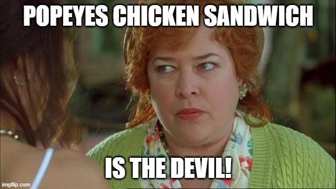 Waterboy Kathy Bates Devil |  POPEYES CHICKEN SANDWICH; IS THE DEVIL! | image tagged in waterboy kathy bates devil | made w/ Imgflip meme maker