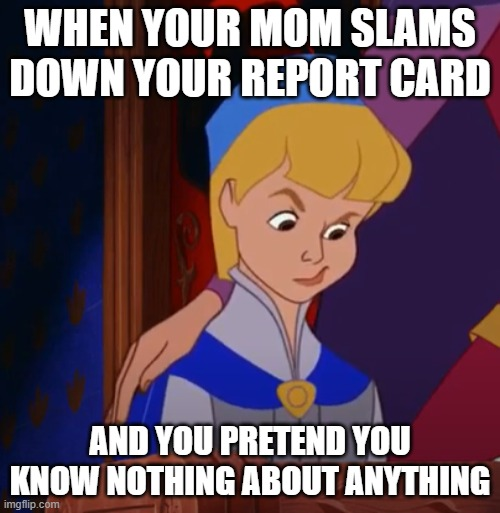 My grades are fine, MOM |  WHEN YOUR MOM SLAMS DOWN YOUR REPORT CARD; AND YOU PRETEND YOU KNOW NOTHING ABOUT ANYTHING | image tagged in mom,report card,grades | made w/ Imgflip meme maker