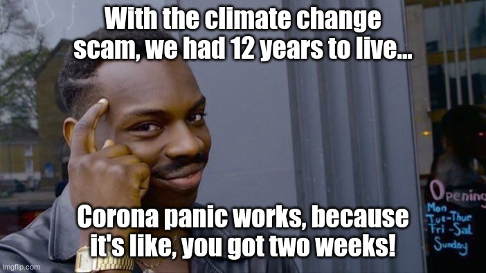 Oh, Corona! |  With the climate change scam, we had 12 years to live... Corona panic works, because it's like, you got two weeks! | image tagged in memes,roll safe think about it,coronavirus,climate change | made w/ Imgflip meme maker