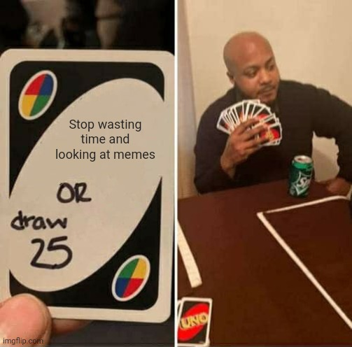 UNO Draw 25 Cards |  Stop wasting time and looking at memes | image tagged in memes,uno draw 25 cards,wasting time,uno,game | made w/ Imgflip meme maker