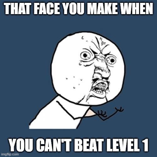 Y U No |  THAT FACE YOU MAKE WHEN; YOU CAN'T BEAT LEVEL 1 | image tagged in memes,y u no | made w/ Imgflip meme maker