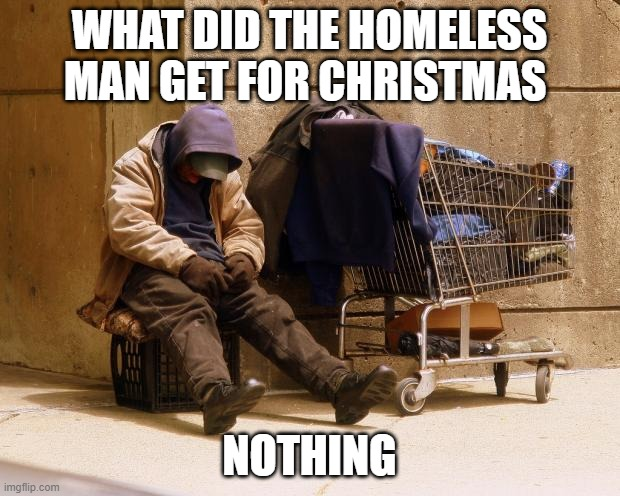 Homeless |  WHAT DID THE HOMELESS MAN GET FOR CHRISTMAS; NOTHING | image tagged in homeless,dark humor,memes,meme | made w/ Imgflip meme maker